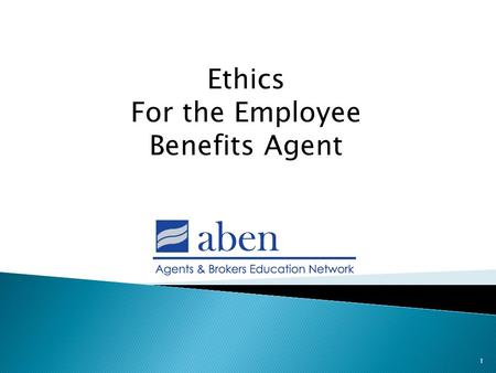 1 Ethics For the Employee Benefits Agent.  Ethics – defined as a principle of right or good conduct; a system of moral principles or values; the rules.