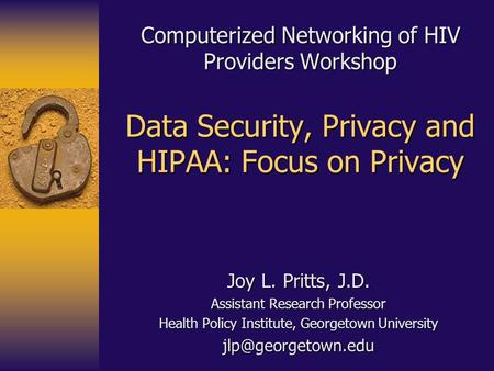 Computerized Networking of HIV Providers Workshop Data Security, Privacy and HIPAA: Focus on Privacy Joy L. Pritts, J.D. Assistant Research Professor Health.