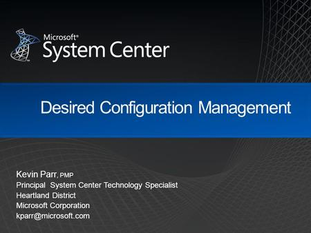 Desired Configuration Management Kevin Parr, PMP Principal System Center Technology Specialist Heartland District Microsoft Corporation