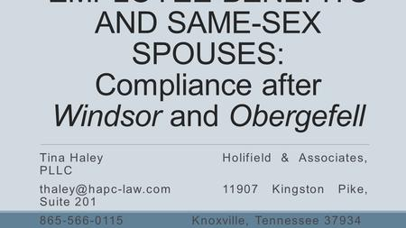 EMPLOYEE BENEFITS AND SAME-SEX SPOUSES: Compliance after Windsor and Obergefell Tina HaleyHolifield & Associates, PLLC Kingston.
