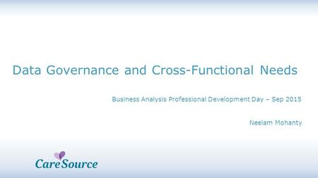 Business Analysis Professional Development Day – Sep 2015 Data Governance and Cross-Functional Needs Neelam Mohanty.