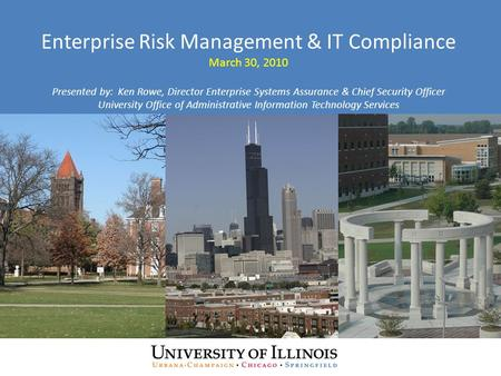 Enterprise Risk Management & IT Compliance March 30, 2010 Presented by: Ken Rowe, Director Enterprise Systems Assurance & Chief Security Officer University.