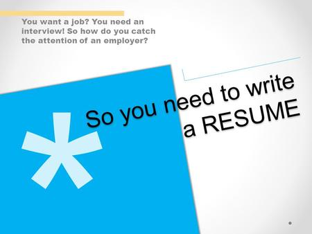 You want a job? You need an interview! So how do you catch the attention of an employer? So you need to write a RESUME.