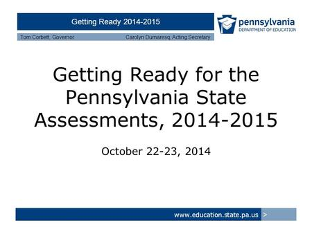 Getting Ready 2014-2015 Tom Corbett, Governor Carolyn Dumaresq, Acting Secretary Getting Ready for the Pennsylvania State Assessments, 2014-2015 October.