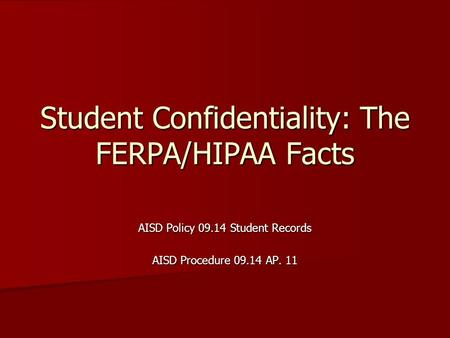 Student Confidentiality: The FERPA/HIPAA Facts AISD Policy 09.14 Student Records AISD Procedure 09.14 AP. 11.