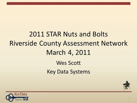 1 2011 STAR Nuts and Bolts Riverside County Assessment Network March 4, 2011 Wes Scott Key Data Systems.