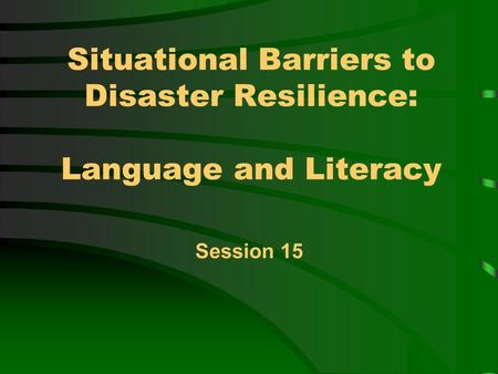 Situational Barriers to Disaster Resilience: Language and Literacy Session 15.