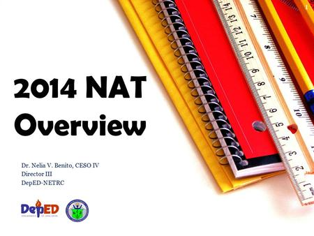 2014 NAT Overview Dr. Nelia V. Benito, CESO IV Director III DepED-NETRC 1.