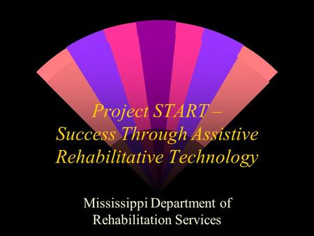 Project START – Success Through Assistive Rehabilitative Technology Mississippi Department of Rehabilitation Services.