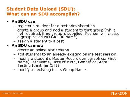 1 Student Data Upload (SDU): What can an SDU accomplish? An SDU can: –register a student for a test administration –create a group and add a student to.