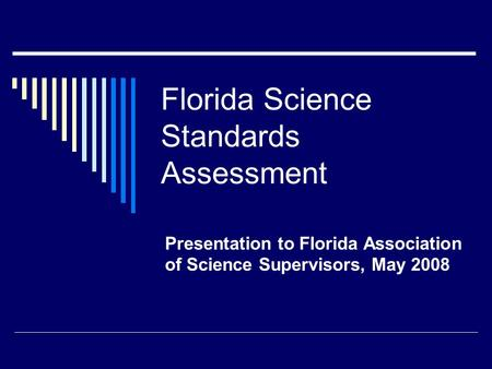 Florida Science Standards Assessment Presentation to Florida Association of Science Supervisors, May 2008.