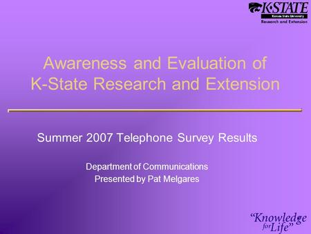 Awareness and Evaluation of K-State Research and Extension Summer 2007 Telephone Survey Results Department of Communications Presented by Pat Melgares.