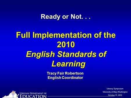 Literacy Symposium University of Mary Washington October 17, 2012 Ready or Not... Full Implementation of the 2010 English Standards of Learning Tracy Fair.