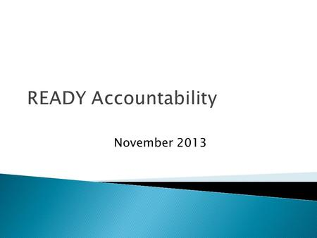 READY Accountability November 2013. Timeline  October 3: State Board of Education (SBE) adopted Academic Achievement Standards (cut scores) and Academic.