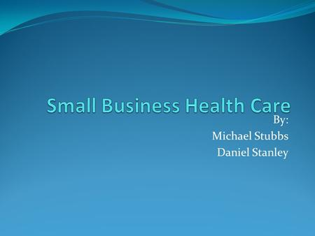 By: Michael Stubbs Daniel Stanley. Small Business Health Care Health insurance becomes harder to afford as the cost of health care increases in the US.