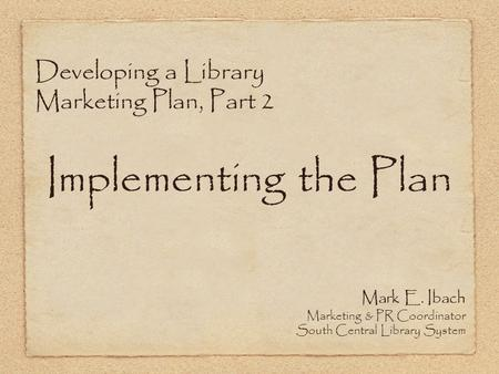 Developing a Library Marketing Plan, Part 2 Implementing the Plan Mark E. Ibach Marketing & PR Coordinator South Central Library System.