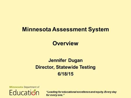 "Minnesota Assessment System Overview Jennifer Dugan Director, Statewide Testing 6/18/15 ""Leading for educational excellence and equity. Every day for every."