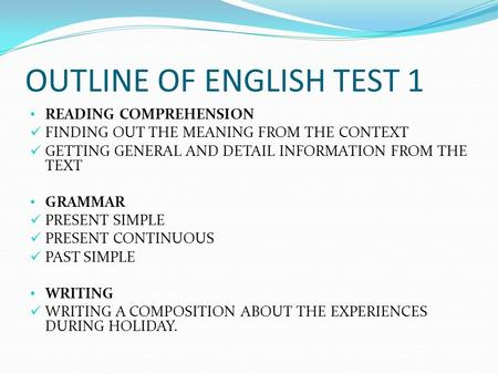 OUTLINE OF ENGLISH TEST 1 READING COMPREHENSION FINDING OUT THE MEANING FROM THE CONTEXT GETTING GENERAL AND DETAIL INFORMATION FROM THE TEXT GRAMMAR PRESENT.