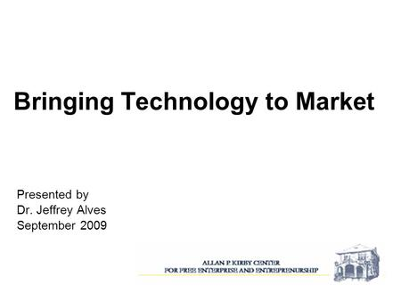 Bringing Technology to Market Presented by Dr. Jeffrey Alves September 2009.