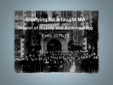Studying for a taught MA School of History and Anthropology Entry 2011-12.