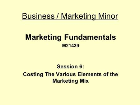 Business / Marketing Minor Marketing Fundamentals M21439 Session 6: Costing The Various Elements of the Marketing Mix.