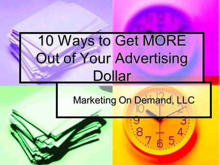 10 Ways to Get MORE Out of Your Advertising Dollar Marketing On Demand, LLC.
