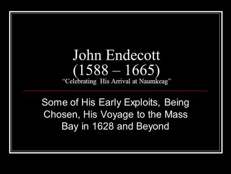 "John Endecott (1588 – 1665) ""Celebrating His Arrival at Naumkeag"" Some of His Early Exploits, Being Chosen, His Voyage to the Mass Bay in 1628 and Beyond."