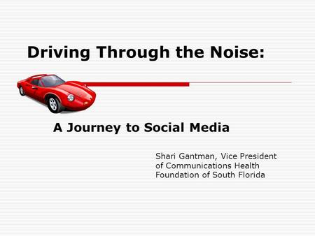 Driving Through the Noise: A Journey to Social Media Shari Gantman, Vice President of Communications Health Foundation of South Florida.