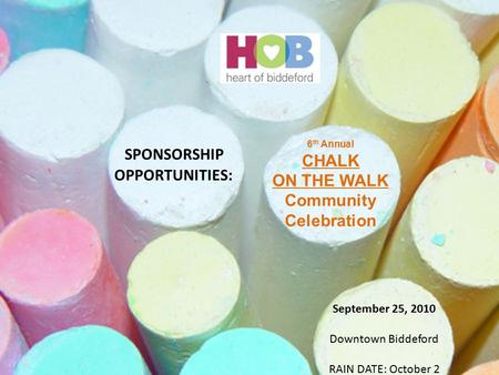 SPONSORSHIP OPPORTUNITIES: 6 th Annual CHALK ON THE WALK Community Celebration September 25, 2010 Downtown Biddeford RAIN DATE: October 2.