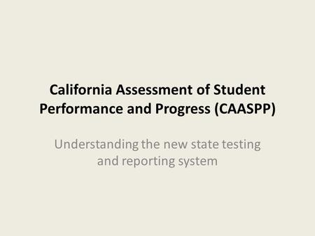 California Assessment of Student Performance and Progress (CAASPP) Understanding the new state testing and reporting system.