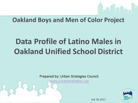 July 18, 2011 Oakland Boys and Men of Color Project Data Profile of Latino Males in Oakland Unified School District Prepared by: Urban Strategies Council.
