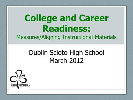 College and Career Readiness: Measures/Aligning Instructional Materials Dublin Scioto High School March 2012.