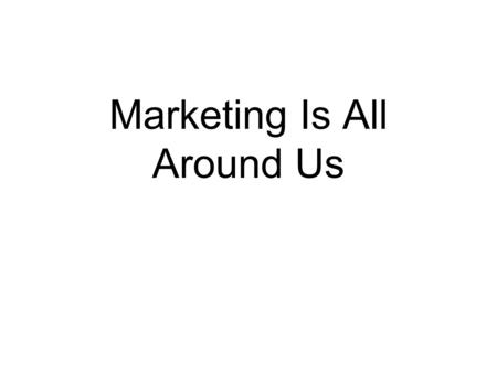 Marketing Is All Around Us. Quick Think How would you define Marketing? Activities that fall under its umbrella.