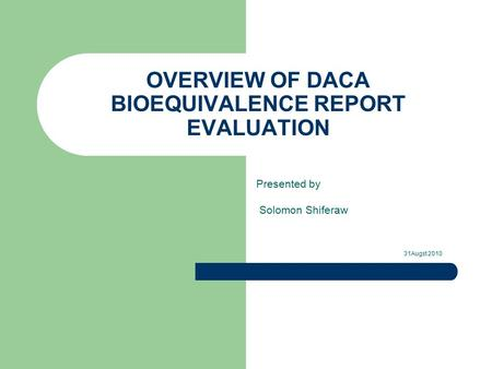 OVERVIEW OF DACA BIOEQUIVALENCE REPORT EVALUATION Presented by Solomon Shiferaw 31Augst 2010.