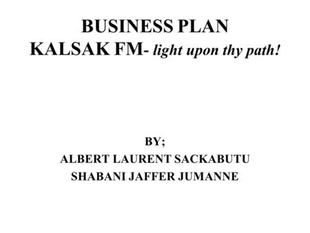 BUSINESS PLAN KALSAK FM - light upon thy path! BY; ALBERT LAURENT SACKABUTU SHABANI JAFFER JUMANNE.