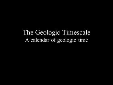 The Geologic Timescale A calendar of geologic time.