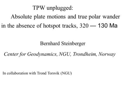 TPW unplugged: Absolute plate motions and true polar wander in the absence of hotspot tracks, 320 — 130 Ma Bernhard Steinberger In collaboration with Trond.