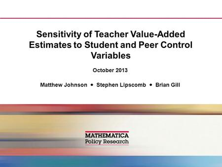 Sensitivity of Teacher Value-Added Estimates to Student and Peer Control Variables October 2013 Matthew Johnson Stephen Lipscomb Brian Gill.