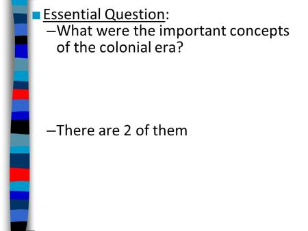 ■ Essential Question: – What were the important concepts of the colonial era? – There are 2 of them.