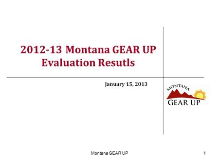 Montana GEAR UP1 2012-13 Montana GEAR UP Evaluation Resutls January 15, 2013.