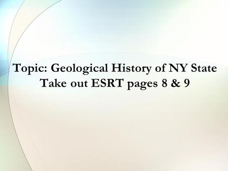 Topic: Geological History of NY State Take out ESRT pages 8 & 9.