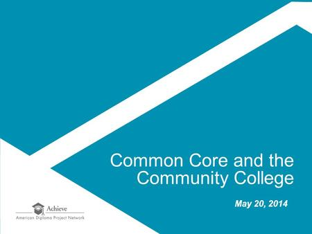 Common Core and the Community College May 20, 2014.