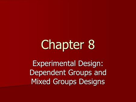 Chapter 8 Experimental Design: Dependent Groups and Mixed Groups Designs.