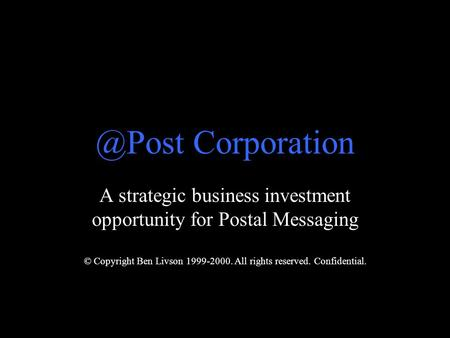 A strategic business investment opportunity for Postal Messaging © Copyright Ben Livson 1999-2000. All rights reserved. Corporation.