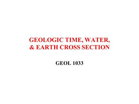 GEOLOGIC TIME, WATER, & EARTH CROSS SECTION GEOL 1033.