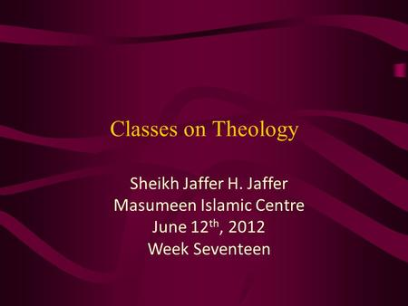 Classes on Theology Sheikh Jaffer H. Jaffer Masumeen Islamic Centre June 12 th, 2012 Week Seventeen.