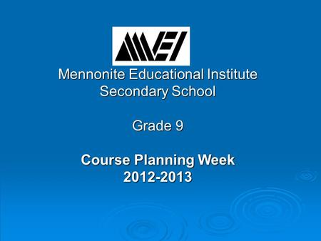 Mennonite Educational Institute Secondary School Grade 9 Course Planning Week 2012-2013.