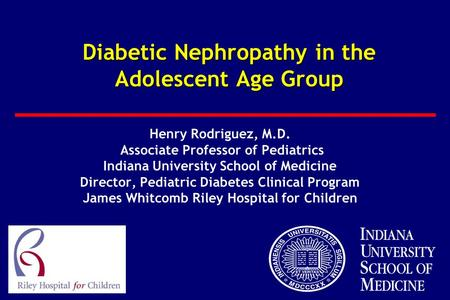 Diabetic Nephropathy in the Adolescent Age Group Henry Rodriguez, M.D. Associate Professor of Pediatrics Indiana University School of Medicine Director,