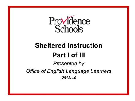 Sheltered Instruction Part I of III Presented by Office of English Language Learners 2013-14.
