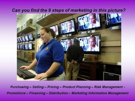 Can you find the 9 steps of marketing in this picture? Purchasing – Selling – Pricing – Product Planning – Risk Management - Promotions – Financing – Distribution.